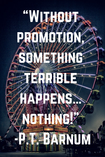 """""""Without promotion, something terrible happens… nothing!"""" -P.T. Barnum"""