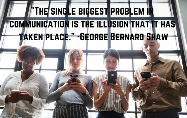 The single biggest problem in communication is the illusion that it has taken place._ -George Bernard Shaw